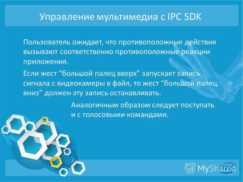 Управление мультимедиа с IPC SDK Пользователь ожидает, что противоположные действия вызывают соответственно противоположные реакции приложения. Если жест большой палец вверх запускает запись сигнала с видеокамеры в файл, то жест большой палец вниз до