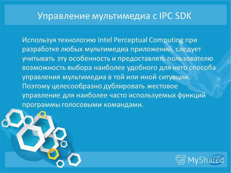 Управление мультимедиа с IPC SDK Используя технологию Intel Perceptual Computing при разработке любых мультимедиа приложений, следует учитывать эту особенность и предоставлять пользователю возможность выбора наиболее удобного для него способа управле