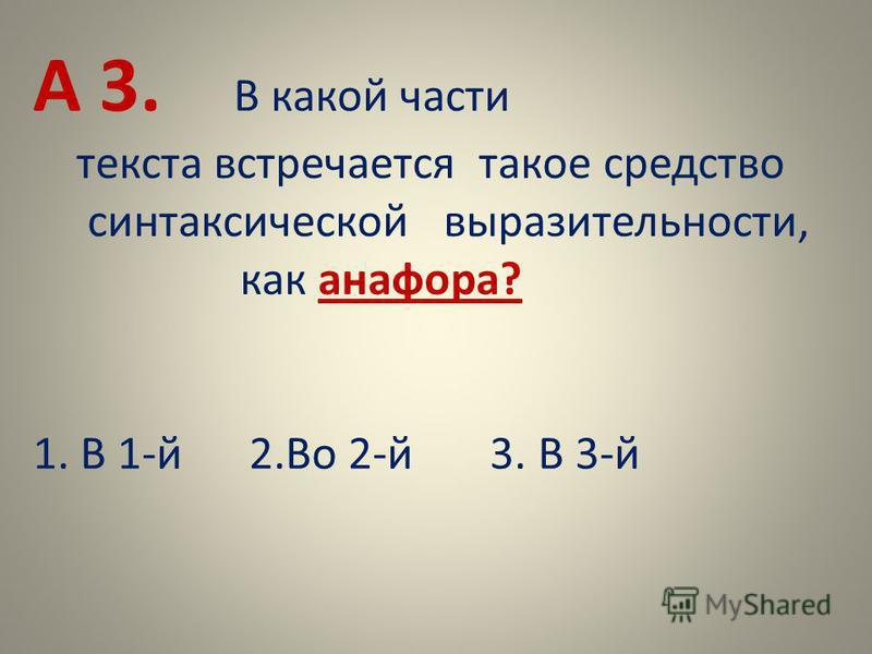 А 3. В какой части текста встречается такое средство синтаксической выразительности, как анафора? 1. В 1-й 2. Во 2-й 3. В 3-й