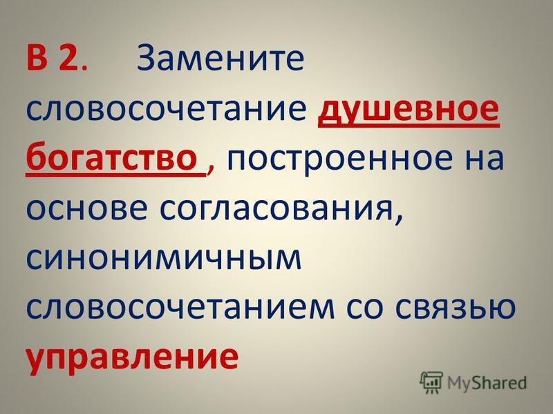 В 2. Замените словосочетание душевное богатство, построенное на основе согласования, синонимичным словосочетанием со связью управление