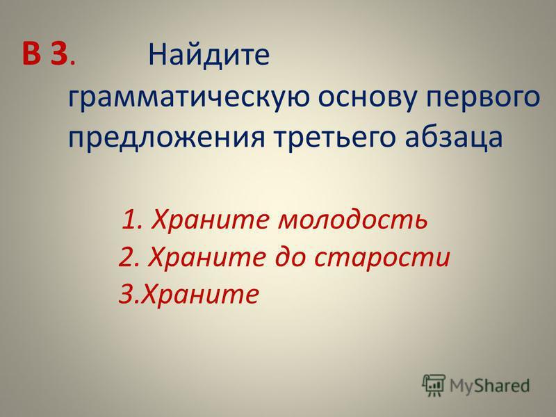 В 3. Найдите грамматическую основу первого предложения третьего абзаца 1. Храните молодость 2. Храните до старости 3.Храните