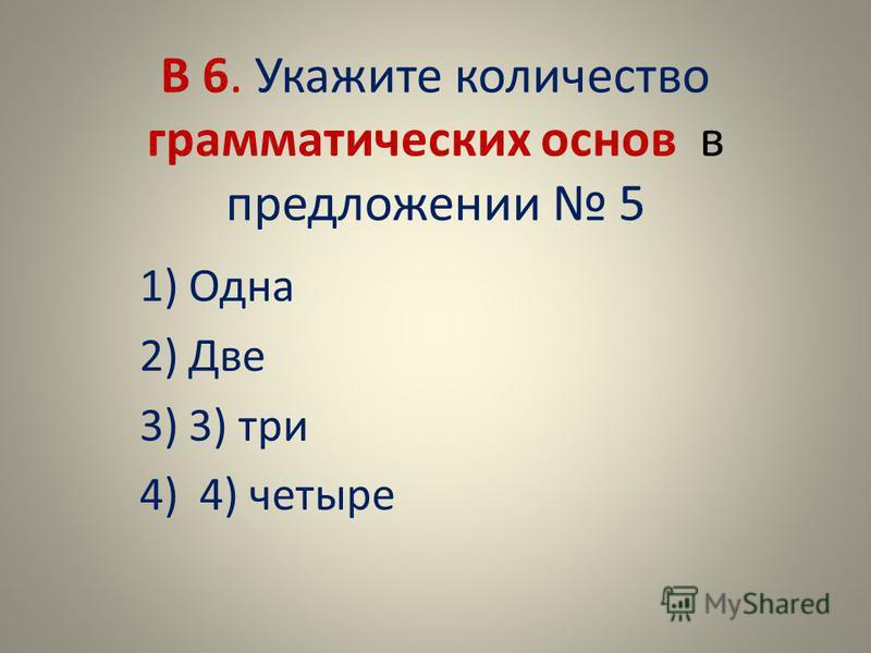 В 6. Укажите количество грамматических основ в предложении 5 1)Одна 2)Две 3)3) три 4) 4) четыре