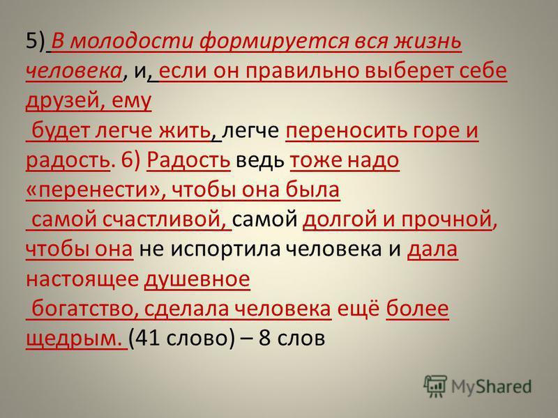 5) В молодости формируется вся жизнь человека, и, если он правильно выберет себе друзей, ему будет легче жить, легче переносить горе и радость. 6) Радость ведь тоже надо «перенести», чтобы она была самой счастливой, самой долгой и прочной, чтобы она