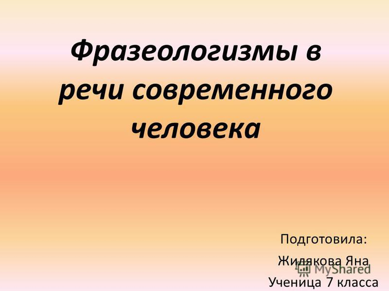 Фразеологизмы в речи современного человека Подготовила: Жилякова Яна Ученица 7 класса