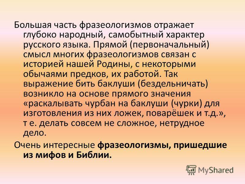 Большая часть фразеологизмов отражает глубоко народный, самобытный характер русского языка. Прямой (первоначальный) смысл многих фразеологизмов связан с историей нашей Родины, с некоторыми обычаями предков, их работой. Так выражение бить баклуши (без