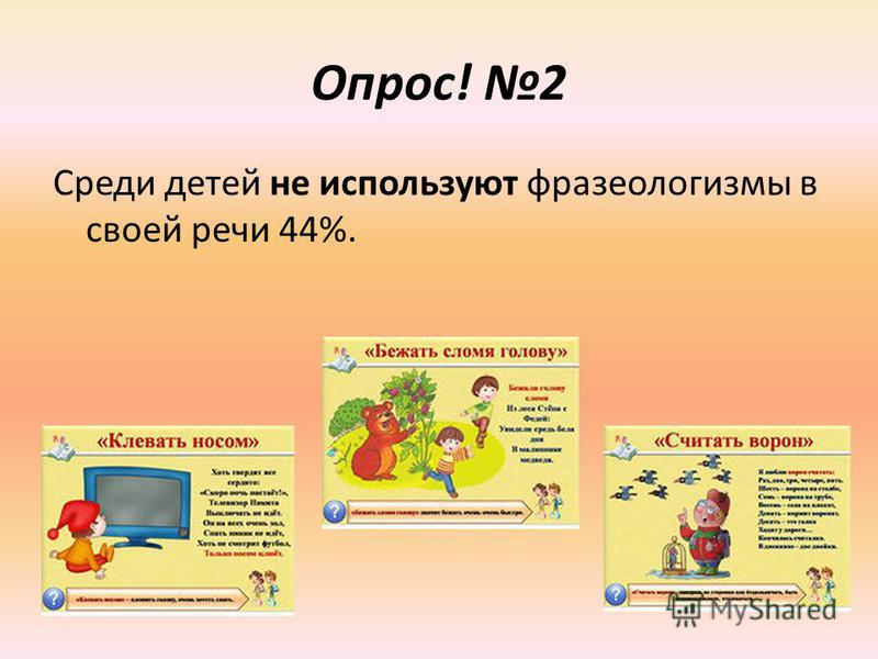 Опрос! 2 Среди детей не используют фразеологизмы в своей речи 44%.