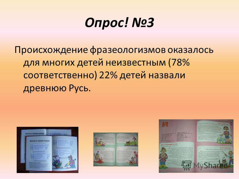 Опрос! 3 Происхождение фразеологизмов оказалось для многих детей неизвестным (78% соответственно) 22% детей назвали древнюю Русь.