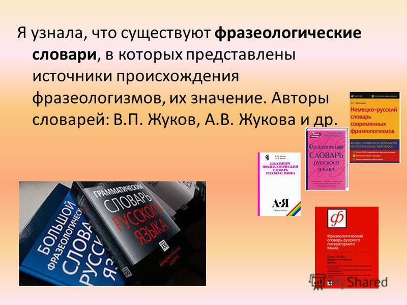 Я узнала, что существуют фразеологические словари, в которых представлены источники происхождения фразеологизмов, их значение. Авторы словарей: В.П. Жуков, А.В. Жукова и др.