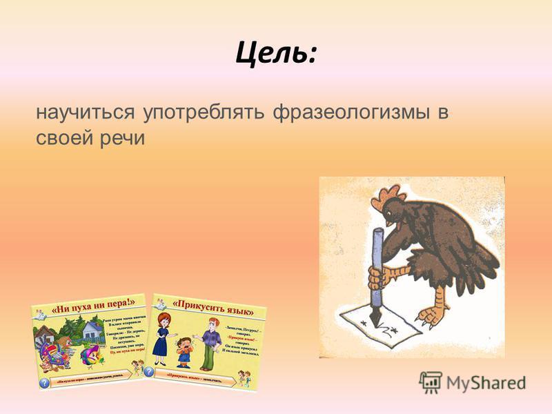 Цель: научиться употреблять фразеологизмы в своей речи