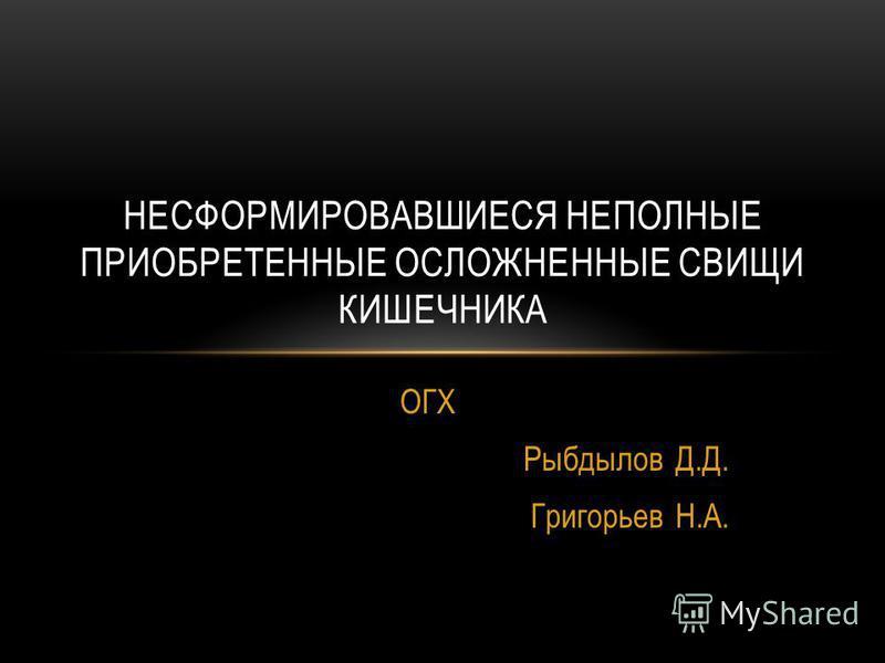ОГХ Рыбдылов Д.Д. Григорьев Н.А. НЕСФОРМИРОВАВШИЕСЯ НЕПОЛНЫЕ ПРИОБРЕТЕННЫЕ ОСЛОЖНЕННЫЕ СВИЩИ КИШЕЧНИКА