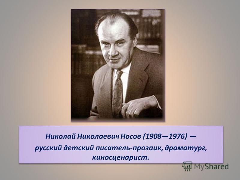 Николай Николаевич Носов (19081976) русский детский писатель-прозаик, драматург, киносценарист. Николай Николаевич Носов (19081976) русский детский писатель-прозаик, драматург, киносценарист.