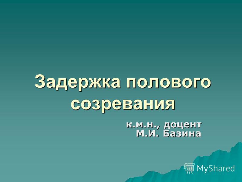 Задержка полового созревания к.м.н., доцент М.И. Базина