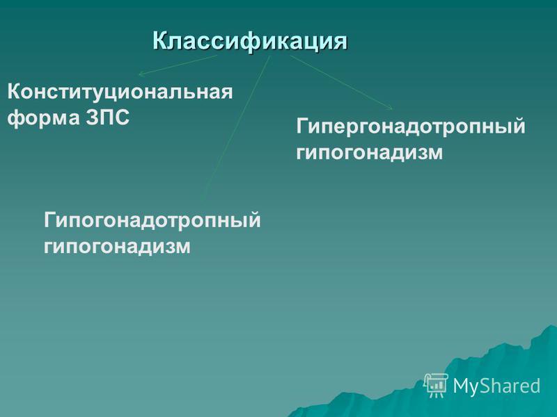 Классификация Конституциональная форма ЗПС Гипергонадотропный гипогонадизм Гипогонадотропный гипогонадизм