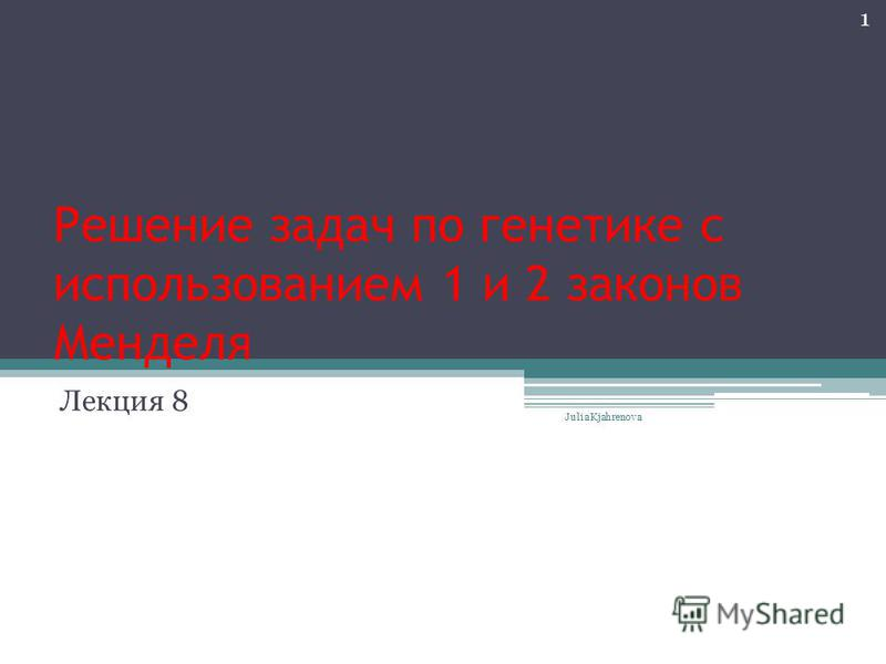 Решение задач по генетике с использованием 1 и 2 законов Менделя Лекция 8 Julia Kjahrenova 1