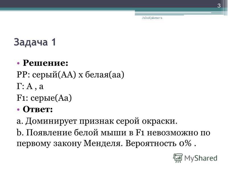 Задача 1 Решение: РP: серый(АА) х белая(а) Г: А, а F1: серые(Аа) Ответ: a. Доминирует признак серой окраски. b. Появление белой мыши в F1 невозможно по первому закону Менделя. Вероятность 0%. Julia Kjahrenova 3