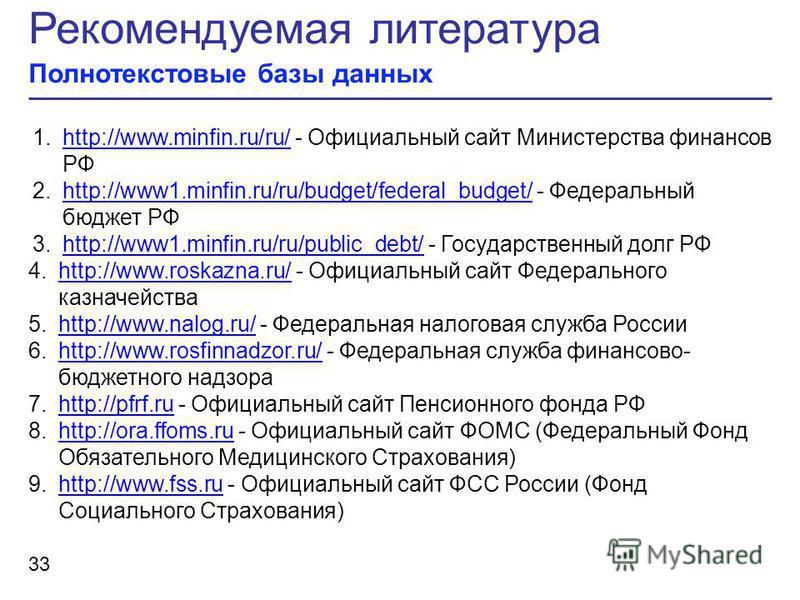 Рекомендуемая литература Полнотекстовые базы данных 33 1.http://www.minfin.ru/ru/ - Официальный сайт Министерства финансов РФhttp://www.minfin.ru/ru/ 2.http://www1.minfin.ru/ru/budget/federal_budget/ - Федеральный бюджет РФhttp://www1.minfin.ru/ru/bu