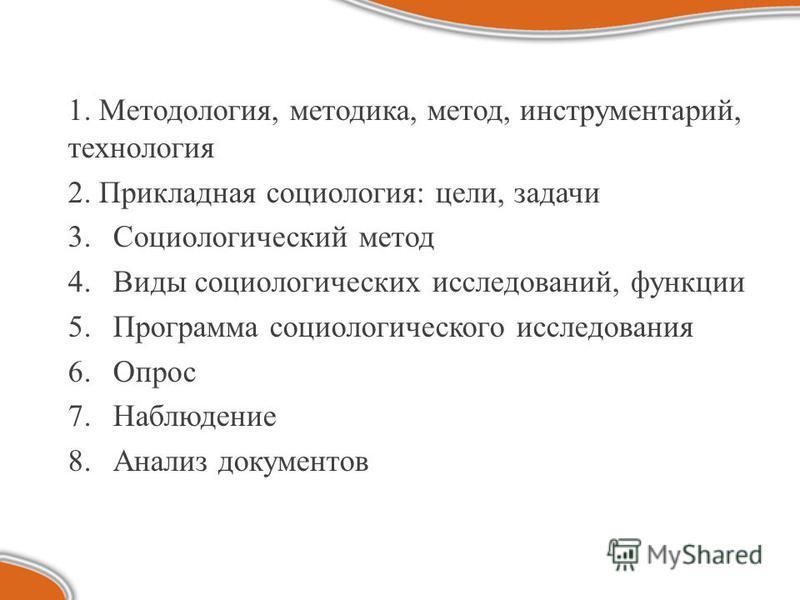 1. Методология, методика, метод, инструментарий, технология 2. Прикладная социология: цели, задачи 3. Социологический метод 4. Виды социологических исследований, функции 5. Программа социологического исследования 6. Опрос 7. Наблюдение 8. Анализ доку