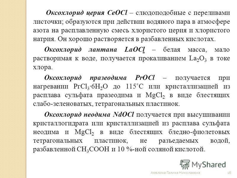 Оксoхлорид церия CeOCl – слюдоподобные с переливами листочки; образуются при действии водяного пара в атмосфере азота на расплавленную смесь хлористого церия и хлористого натрия. Он хорошо растворяется в разбавленных кислотах. Оксохлорид лантана LaOC