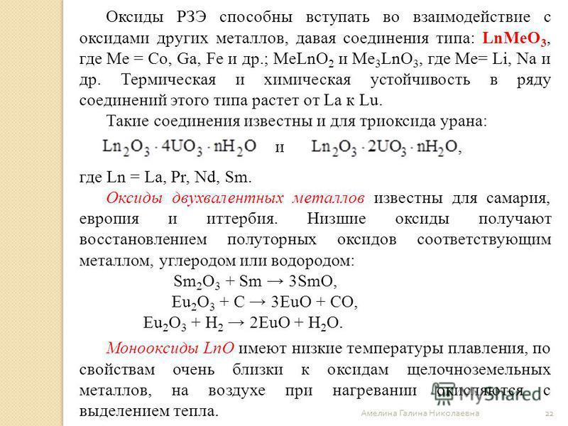 Амелина Галина Николаевна 22 Оксиды РЗЭ способны вступать во взаимодействие с оксидами других металлов, давая соединения типа: LnMeO 3, где Ме = Co, Ga, Fe и др.; MeLnO 2 и Me 3 LnO 3, где Ме= Li, Na и др. Термическая и химическая устойчивость в ряду