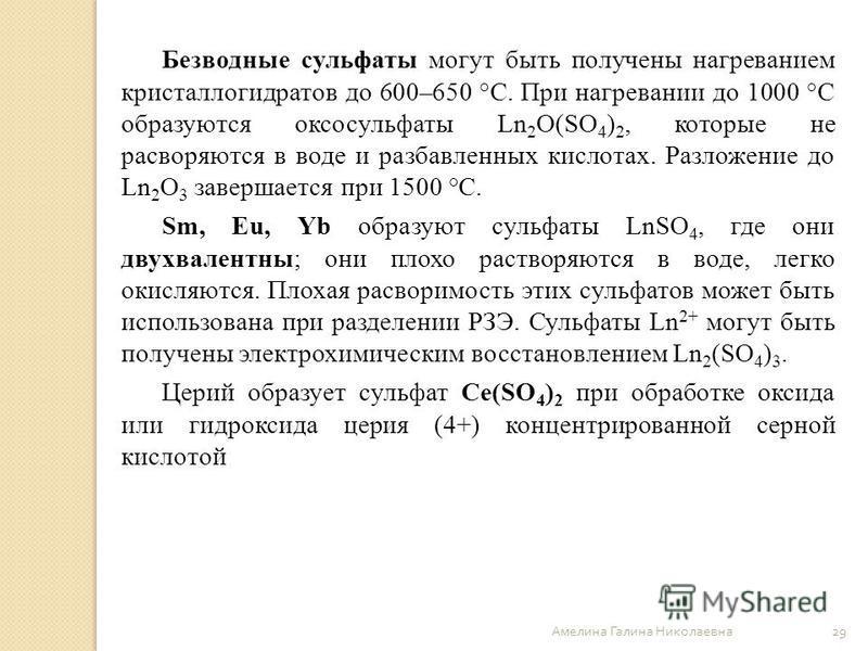 Амелина Галина Николаевна 29 Безводные сульфаты могут быть получены нагреванием кристаллогидратов до 600–650 °С. При нагревании до 1000 °С образуются оксосульфаты Ln 2 О(SO 4 ) 2, которые не расворяются в воде и разбавленных кислотах. Разложение до L