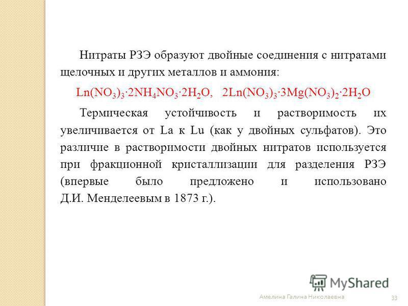 Амелина Галина Николаевна 33 Нитраты РЗЭ образуют двойные соединения с нитратами щелочных и других металлов и аммония: Ln(NO 3 ) 3 ·2NH 4 NO 3 ·2H 2 O, 2Ln(NO 3 ) 3 ·3Mg(NO 3 ) 2 ·2H 2 O Термическая устойчивость и растворимость их увеличивается от La