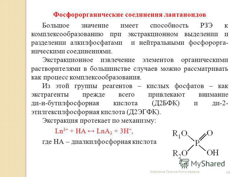 Амелина Галина Николаевна 45 Фосфорорганические соединения лантаноидов Большое значение имеет способность РЗЭ к комплексообразованию при экстракционном выделении и разделении алкилфосфатами и нейтральными фосфорорга- ническими соединениями. Экстракци