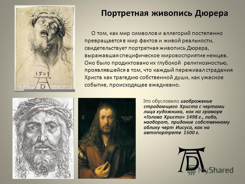 Портретная живопись Дюрера Это обусловило изображение страдающего Христа с чертами лица художника, как на гравюре «Голова Христа» 1498 г., либо, наоборот, придание собственному облику черт Иисуса, как на автопортрете 1500 г. О том, как мир символов и