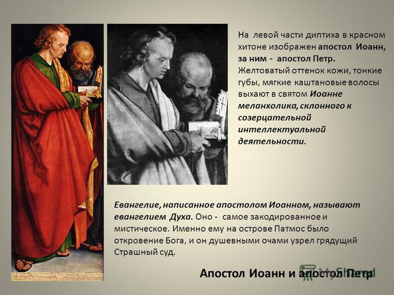 На левой части диптиха в красном хитоне изображен апостол Иоанн, за ним - апостол Петр. Желтоватый оттенок кожи, тонкие губы, мягкие каштановые волосы выдают в святом Иоанне меланхолика, склонного к созерцательной интеллектуальной деятельности. Апост