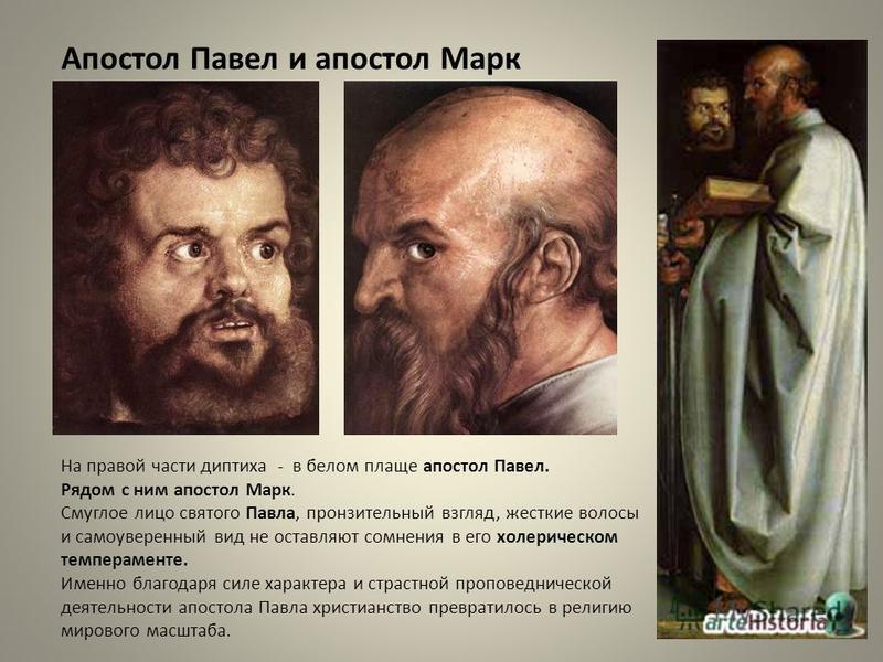 На правой части диптиха - в белом плаще апостол Павел. Рядом с ним апостол Марк. Смуглое лицо святого Павла, пронзительный взгляд, жесткие волосы и самоуверенный вид не оставляют сомнения в его холерическом темпераменте. Именно благодаря силе характе