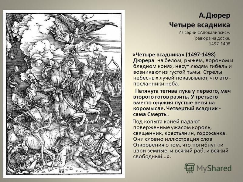 А.Дюрер Четыре всадника Из серии «Апокалипсис». Гравюра на доске. 1497-1498 «Четыре всадника» (1497-1498) Дюрера на белом, рыжем, вороном и бледном конях, несут людям гибель и возникают из густой тьмы. Стрелы небесных лучей показывают, что это - посл