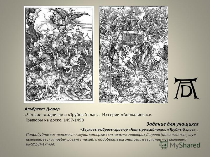 Альбрехт Дюрер «Четыре всадника» и «Трубный глас». Из серии «Апокалипсис». Гравюры на доске. 1497-1498 Задание для учащихся «Звуковые образы гравюр «Четыре всадника», «Трубный глас»… Попробуйте воспроизвести звуки, которые «слышны» в гравюрах Дюрера