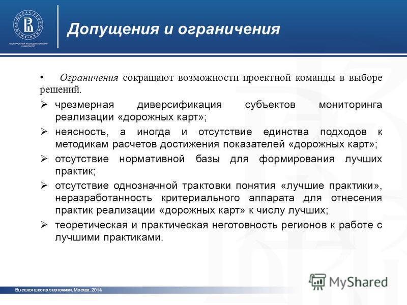 Высшая школа экономики, Москва, 2014 Допущения и ограничения фото Ограничения сокращают возможности проектной команды в выборе решений. чрезмерная диверсификация субъектов мониторинга реализации «дорожных карт»; неясность, а иногда и отсутствие единс
