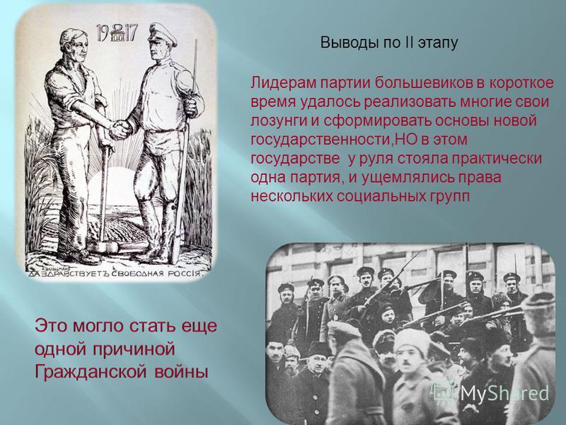 Выводы по II этапу Лидерам партии большевиков в короткое время удалось реализовать многие свои лозунги и сформировать основы новой государственности,НО в этом государстве у руля стояла практически одна партия, и ущемлялись права нескольких социальных
