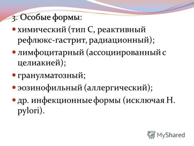 Особые формы 3. Особые формы: химический (тип С, реактивный рефлюкс-гастрит, радиационный); лимфоцитарный (ассоциированный с целиакией); гранулематозный; эозинофильный (аллергический); др. инфекционные формы (исключая H. pylori).