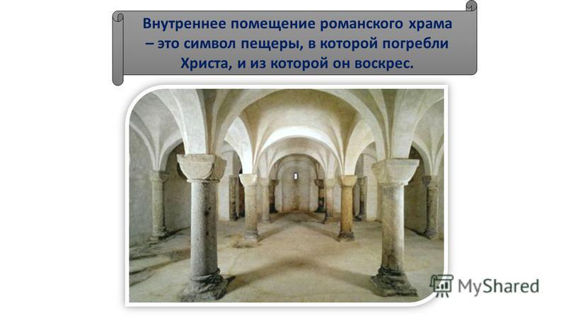 Внутреннее помещение романского храма – это символ пещеры, в которой погребли Христа, и из которой он воскрес.