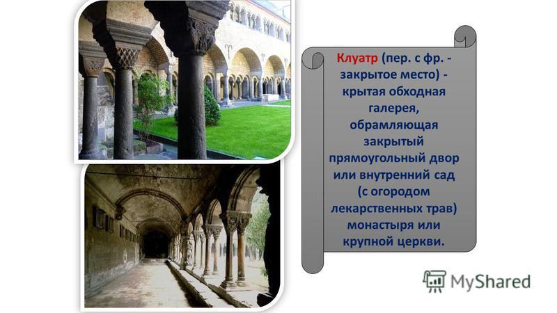 Клуатр (пер. с фр. - закрытое место) - крытая обходная галерея, обрамляющая закрытый прямоугольный двор или внутренний сад (с огородом лекарственных трав) монастыря или крупной церкви.