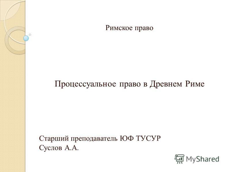 Римское право Процессуальное право в Древнем Риме Старший преподаватель ЮФ ТУСУР Суслов А.А.