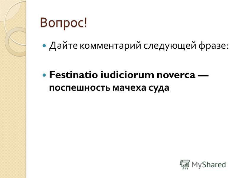 Вопрос ! Дайте комментарий следующей фразе : Festinatio iudiciorum noverca поспешность мачеха суда