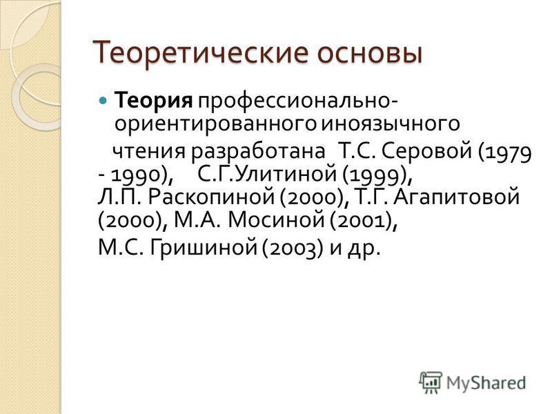 Теоретические основы Теория профессионально - ориентированного иноязычного чтения разработана Т. С. Серовой (1979 - 1990), С. Г. Улитиной (1999), Л. П. Раскопиной (2000), Т. Г. Агапитовой (2000), М. А. Мосиной (2001), М. С. Гришиной (2003) и др.