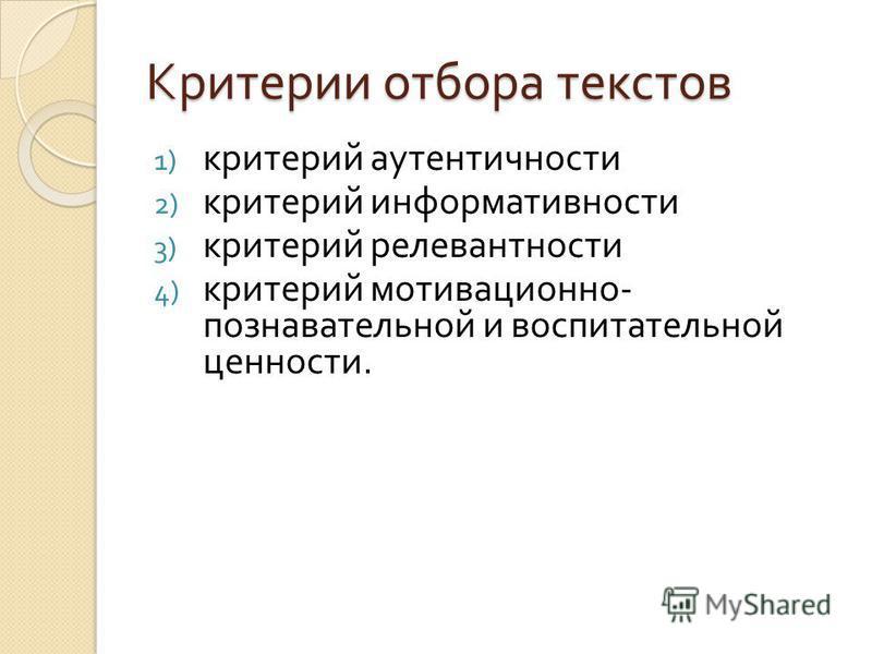Критерии отбора текстов 1) критерий аутентичности 2) критерий информативности 3) критерий релевантности 4) критерий мотивационно - познавательной и воспитательной ценности.