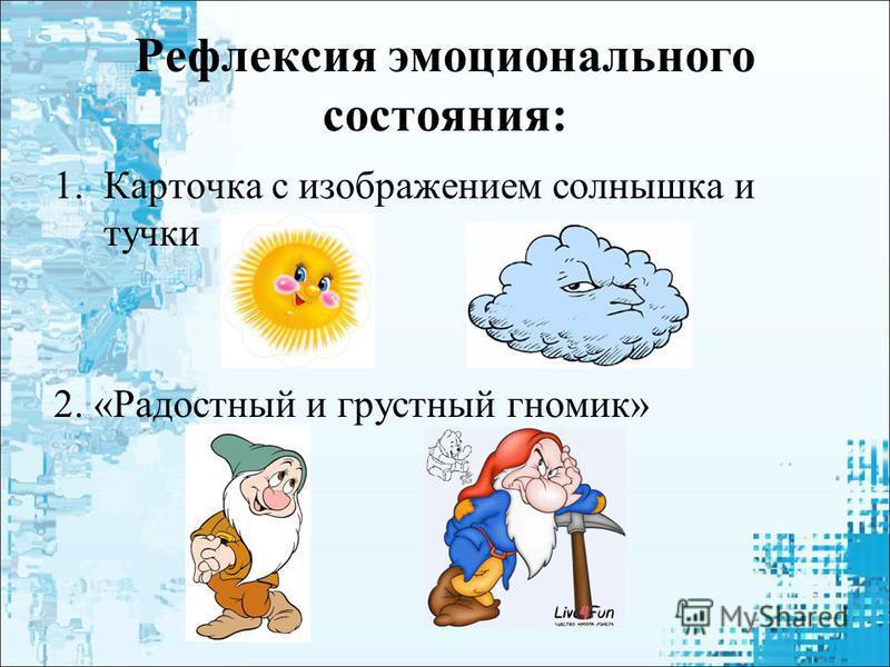 Рефлексия эмоционального состояния: 1. Карточка с изображением солнышка и тучки 2. «Радостный и грустный гномик»