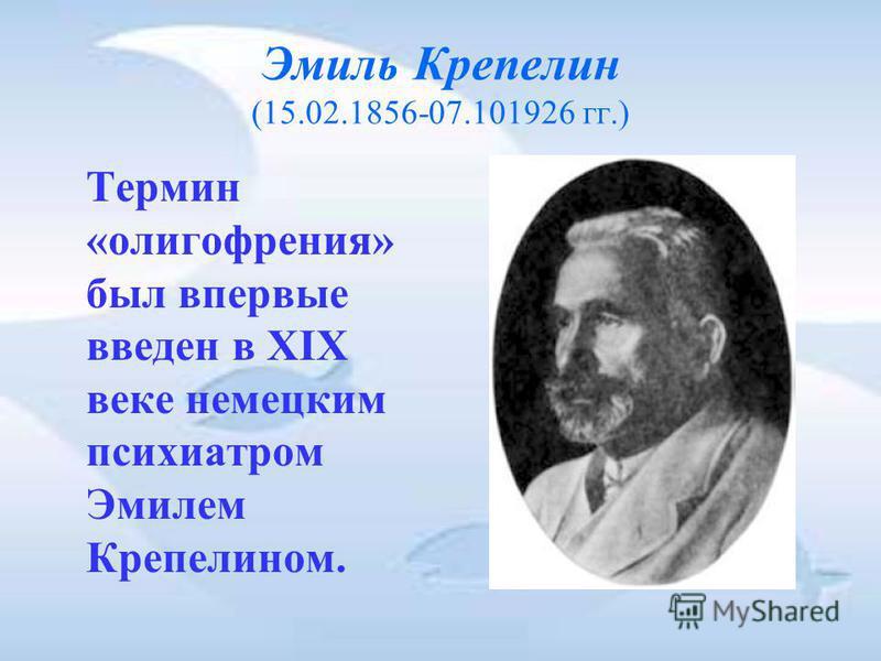 Эмиль Крепелин (15.02.1856-07.101926 гг.) Термин «олигофрения» был впервые введен в XIX веке немецким психиатром Эмилем Крепелином.