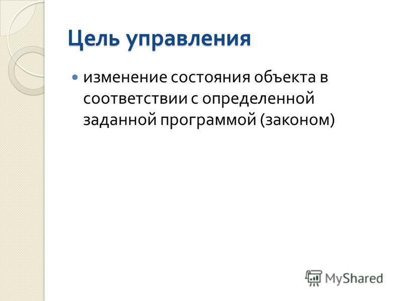 Цель управления изменение состояния объекта в соответствии с определенной заданной программой ( законом )