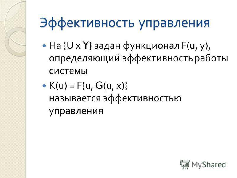 Эффективность управления На {U х Y} задан функционал F(u, y), определяющий эффективность работы системы K(u) = F{u, G(u, х )} называется эффективностью управления