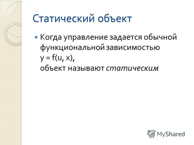 Статический объект Когда управление задается обычной функциональной зависимостью y = f(u, х ), объект называют статическим