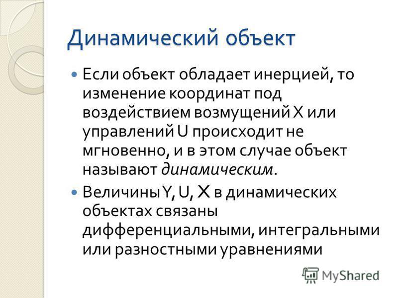 Динамический объект Если объект обладает инерцией, то изменение координат под воздействием возмущений Х или управлений U происходит не мгновенно, и в этом случае объект называют динамическим. Величины Y, U, X в динамических объектах связаны дифференц