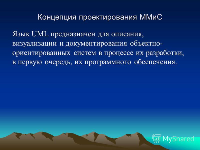 Концепция проектирования ММиС Язык UML предназначен для описания, визуализации и документирования объектно- ориентированных систем в процессе их разработки, в первую очередь, их программного обеспечения.