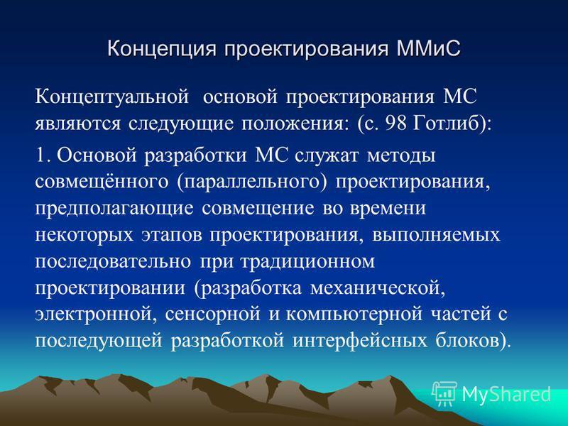 Концепция проектирования ММиС Концептуальной основой проектирования МС являются следующие положения: (с. 98 Готлиб): 1. Основой разработки МС служат методы совмещённого (параллельного) проектирования, предполагающие совмещение во времени некоторых эт