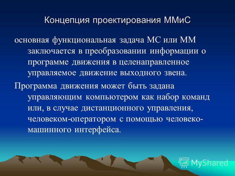 Концепция проектирования ММиС основная функциональная задача МС или ММ заключается в преобразовании информации о программе движения в целенаправленное управляемое движение выходного звена. Программа движения может быть задана управляющим компьютером