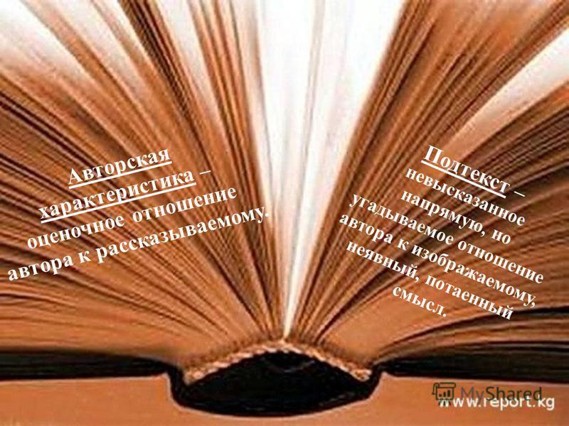 Авторская характеристика – оценочное отношение автора к рассказываемому. Подтекст – невысказанное напрямую, но угадываемое отношение автора к изображаемому, неявный, потаенный смысл.